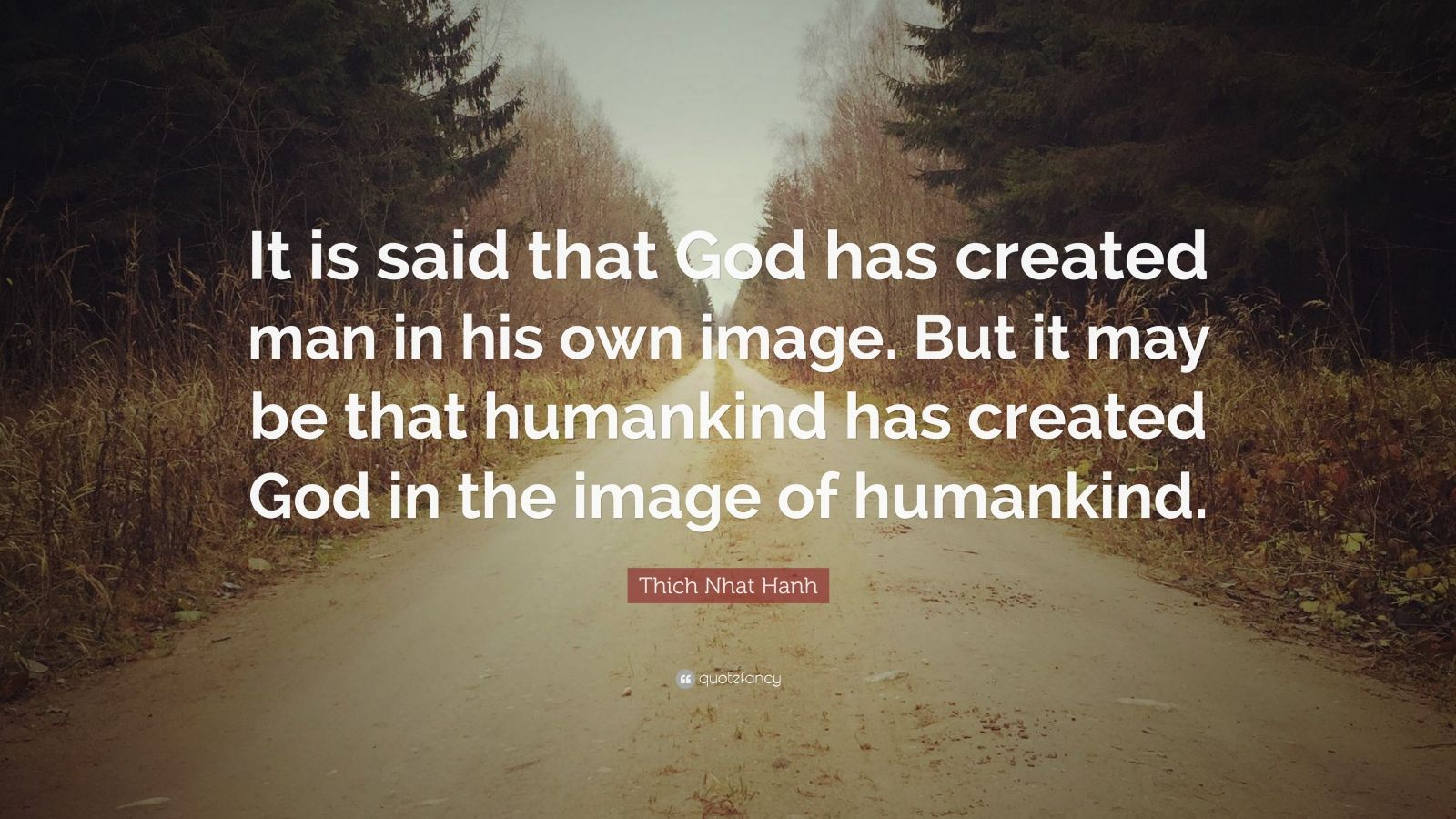 "Thich Nhat Hanh Quote: ""It is said that God has created man in his own image. But it may be that humankind has created God in the image of humankind."""