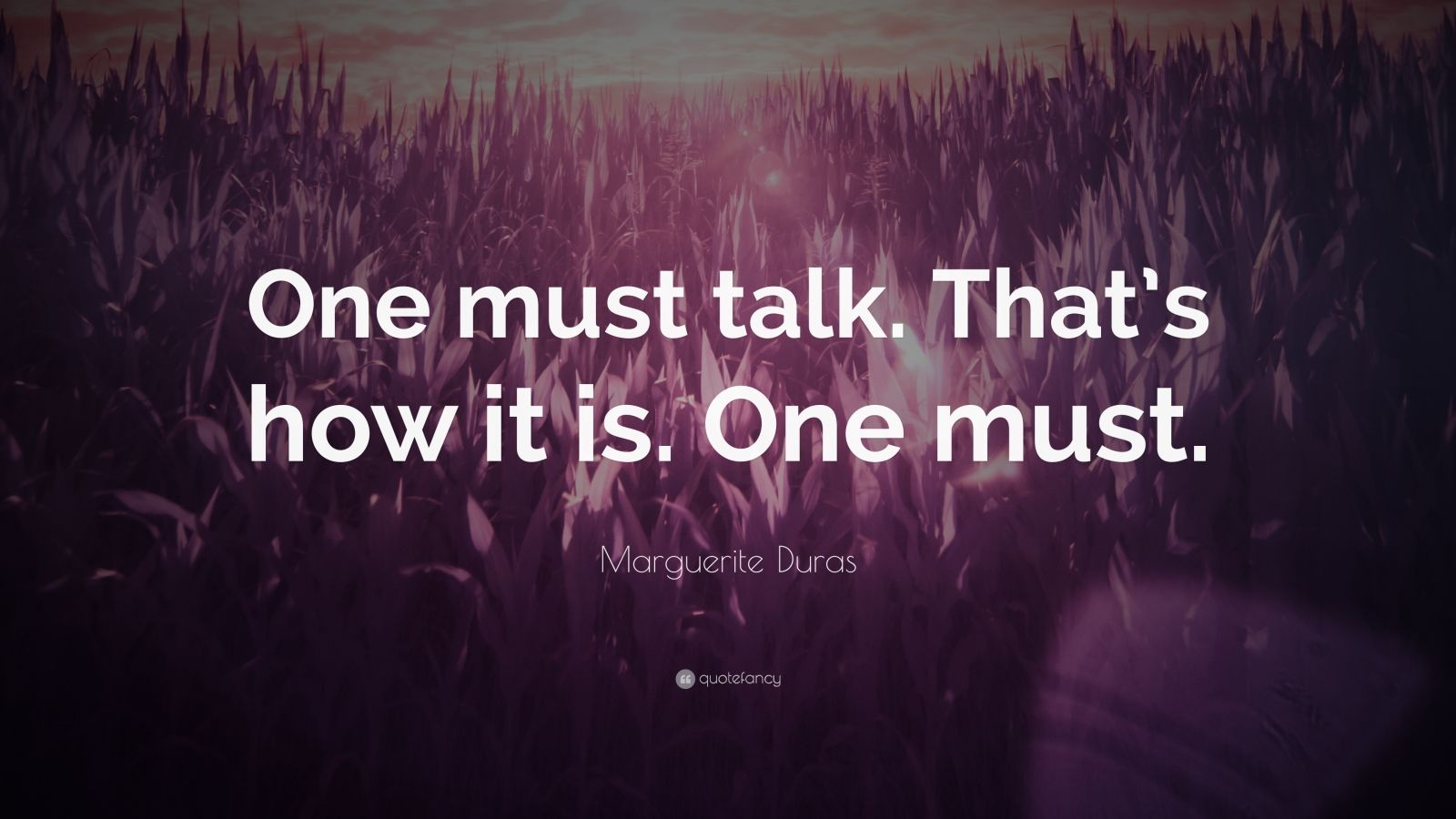 "Marguerite Duras Quote: ""One must talk. That's how it is. One must."""