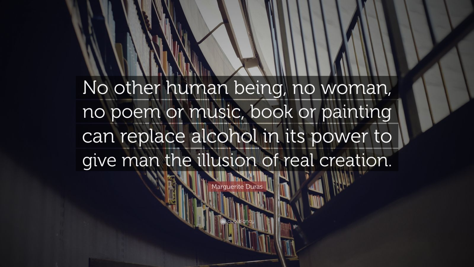 """Marguerite Duras Quote: """"No other human being, no woman, no poem or music, book or painting can replace alcohol in its power to give man the illusion of real creation."""""""