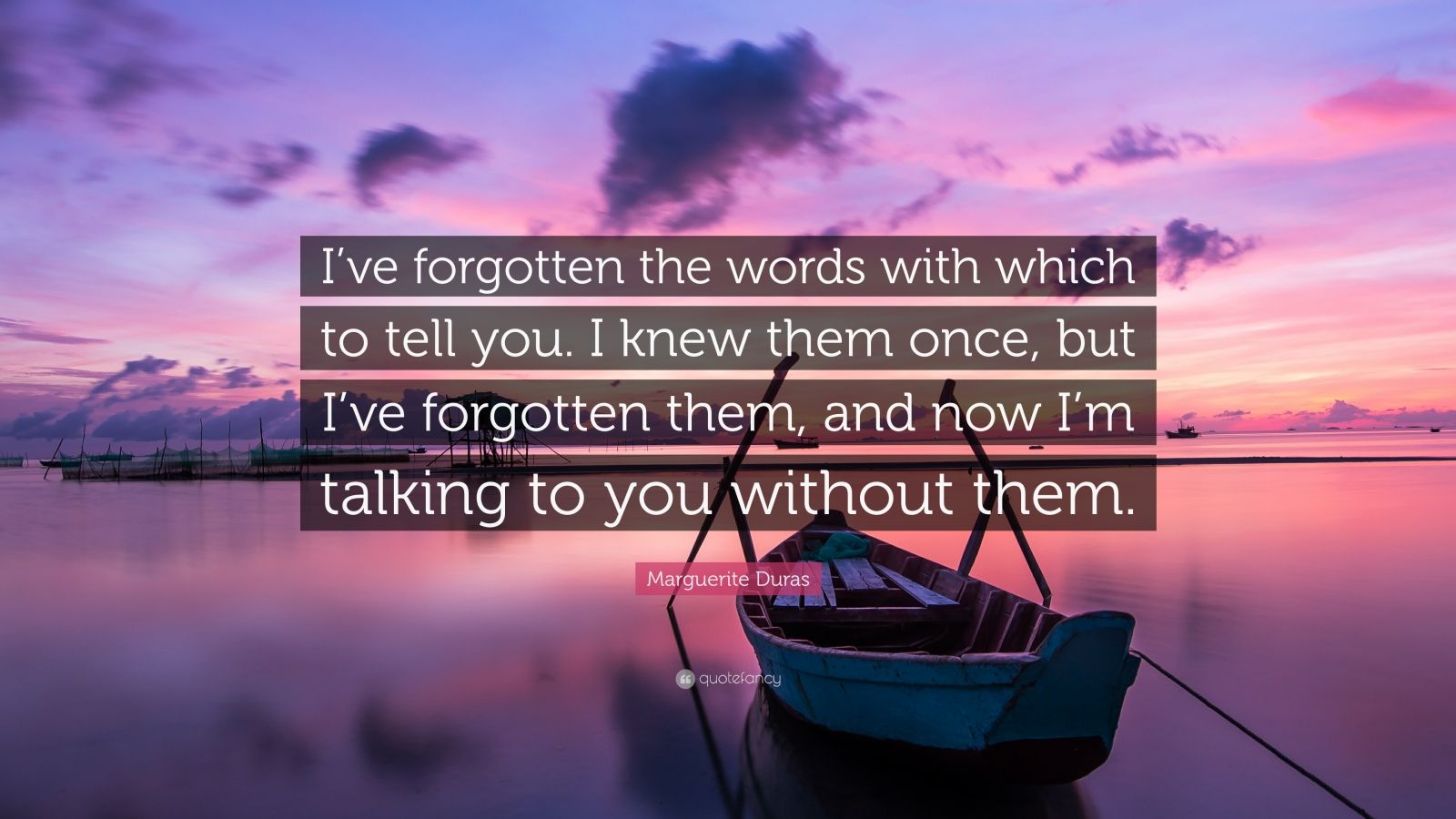"""Marguerite Duras Quote: """"I've forgotten the words with which to tell you. I knew them once, but I've forgotten them, and now I'm talking to you without them."""""""