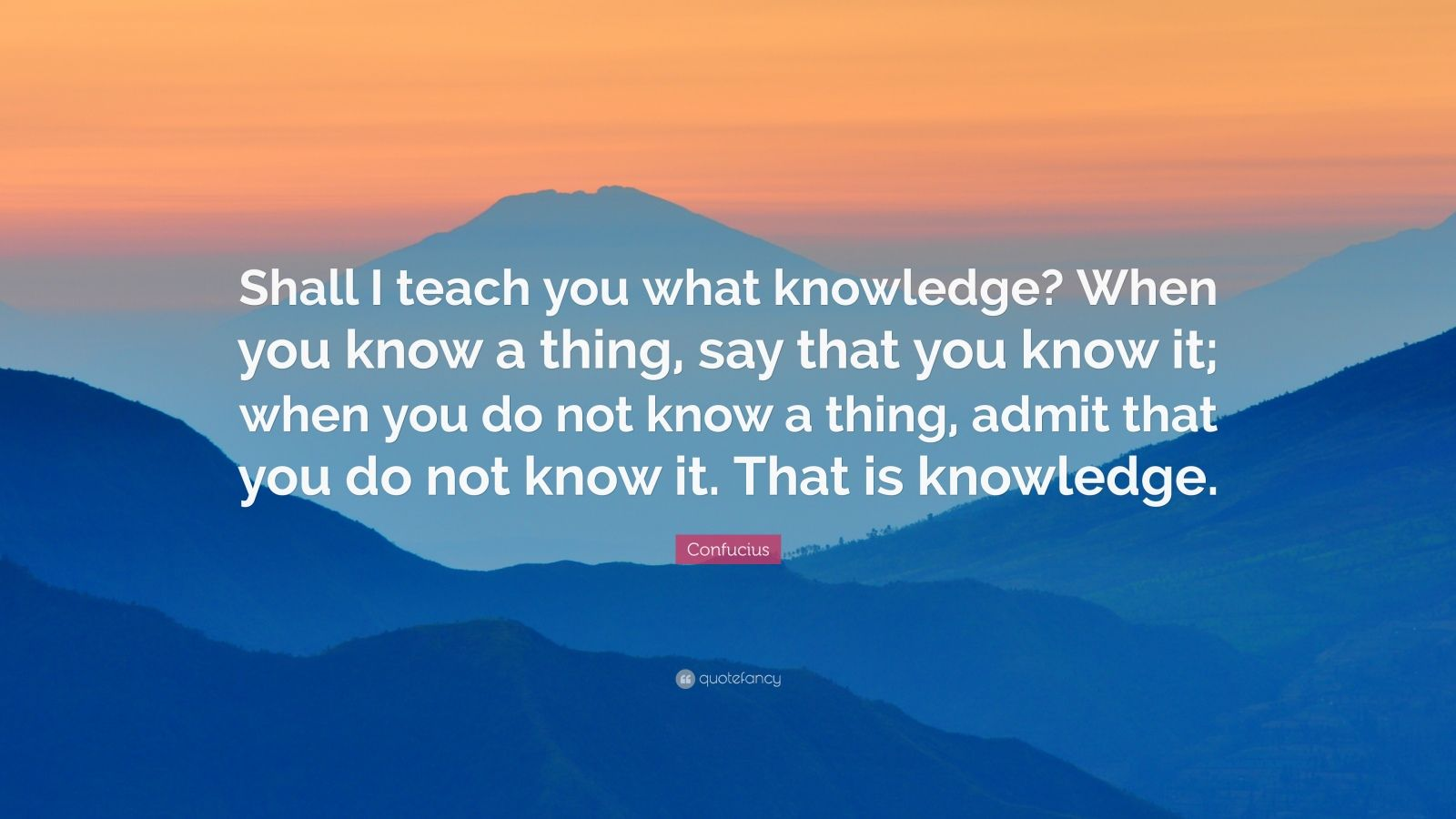 "Confucius Quote: ""Shall I teach you what knowledge? When you know a thing, say that you know it; when you do not know a thing, admit that you do not know it. That is knowledge."""