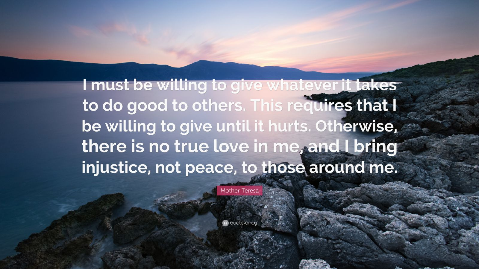 "Mother Teresa Quote: ""I must be willing to give whatever it takes to do good to others. This requires that I be willing to give until it hurts. Otherwise, there is no true love in me, and I bring injustice, not peace, to those around me."""