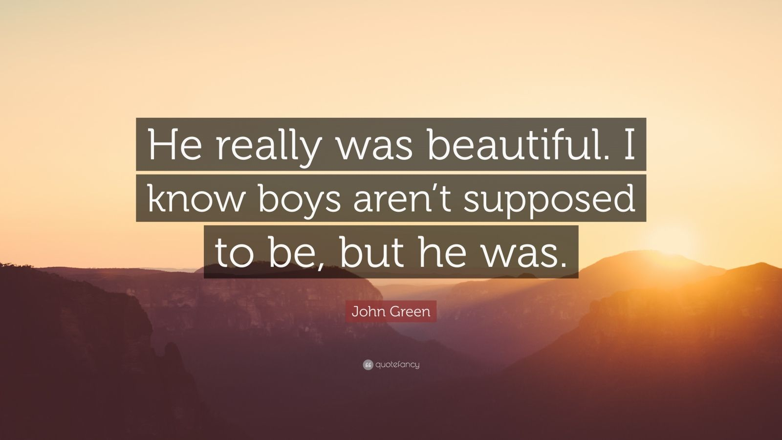 "John Green Quote: ""He really was beautiful. I know boys aren't supposed to be, but he was."""