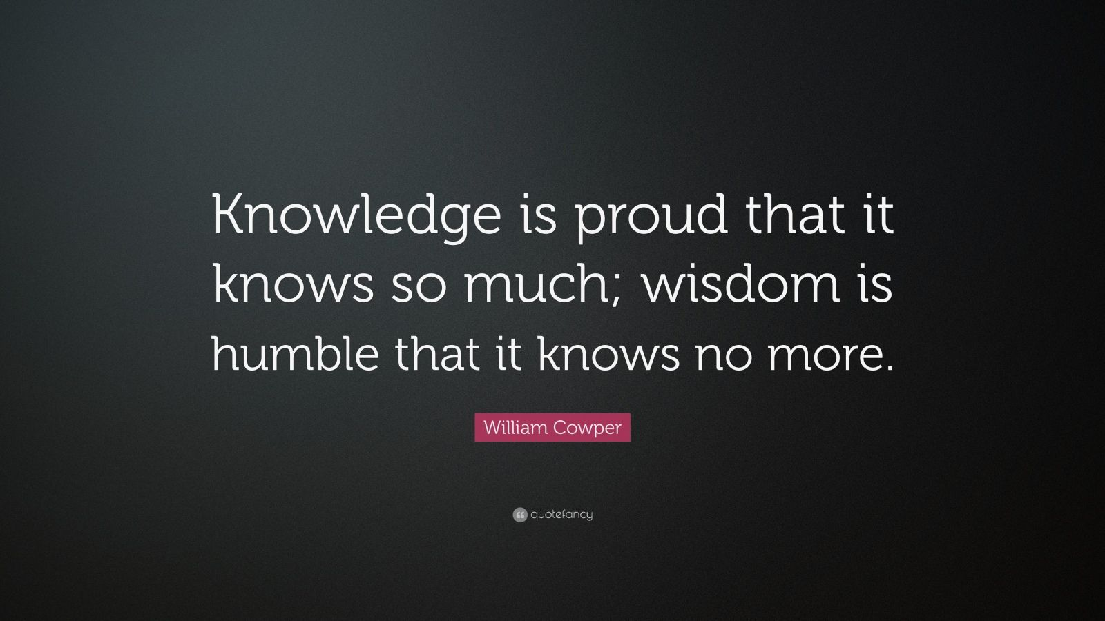 """William Cowper Quote: """"Knowledge Is Proud That It Knows So"""