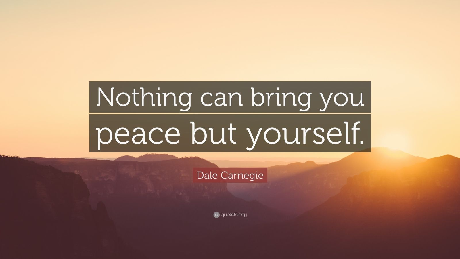 "Dale Carnegie Quote: ""Nothing can bring you peace but yourself."""