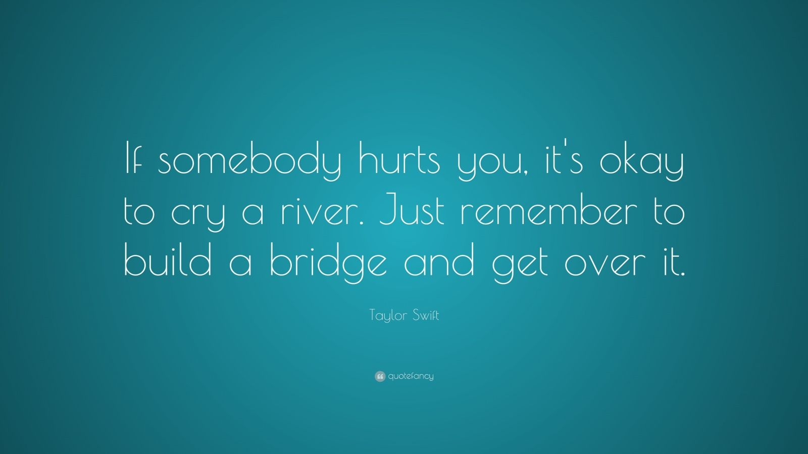 """Taylor Swift Quote: """"If somebody hurts you, it's okay to cry a river. Just remember to build a bridge and get over it."""""""