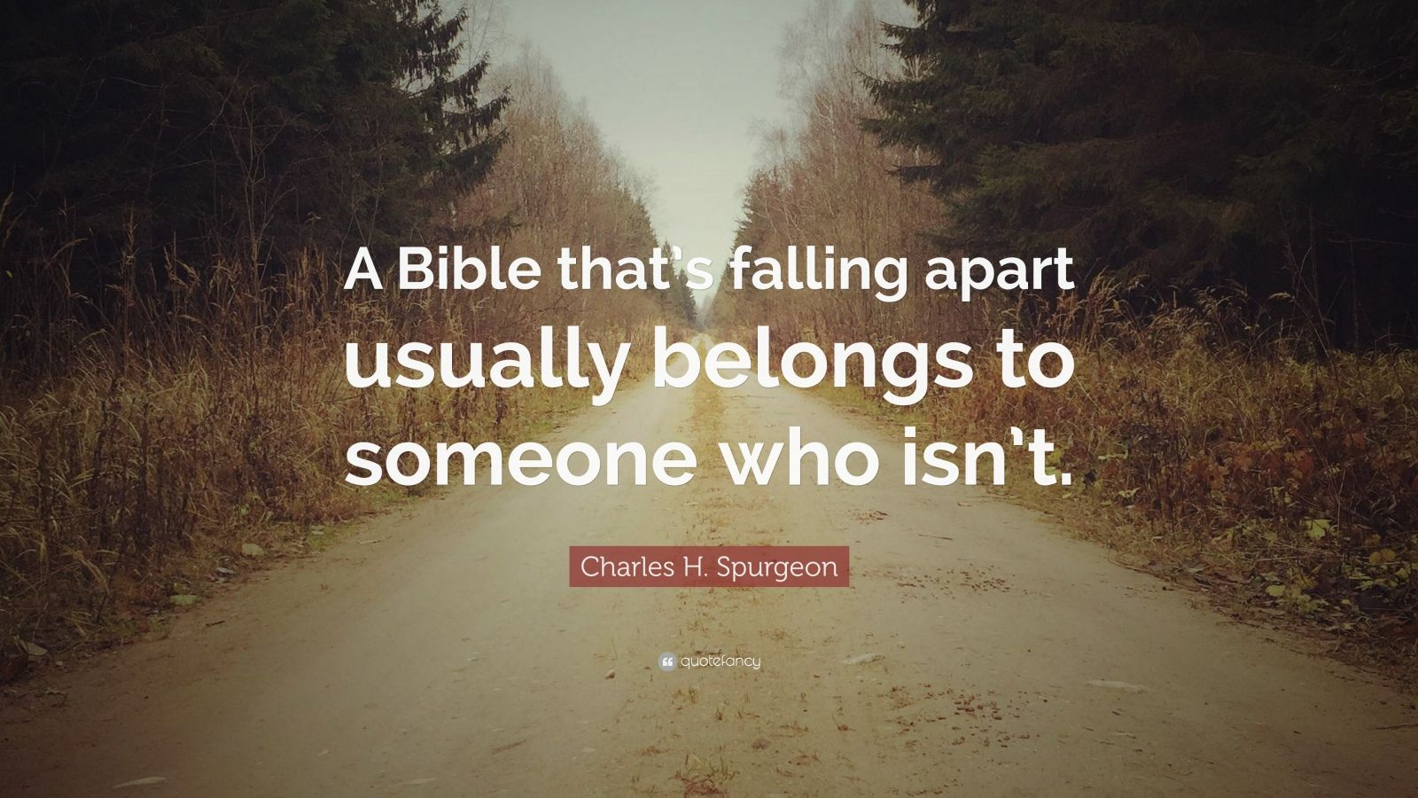 "Charles H. Spurgeon Quote: ""A Bible that's falling apart usually belongs to someone who isn't."""