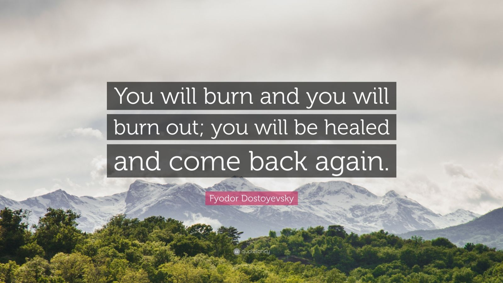 """Fyodor Dostoyevsky Quote: """"You will burn and you will burn out; you will be healed and come back again."""""""