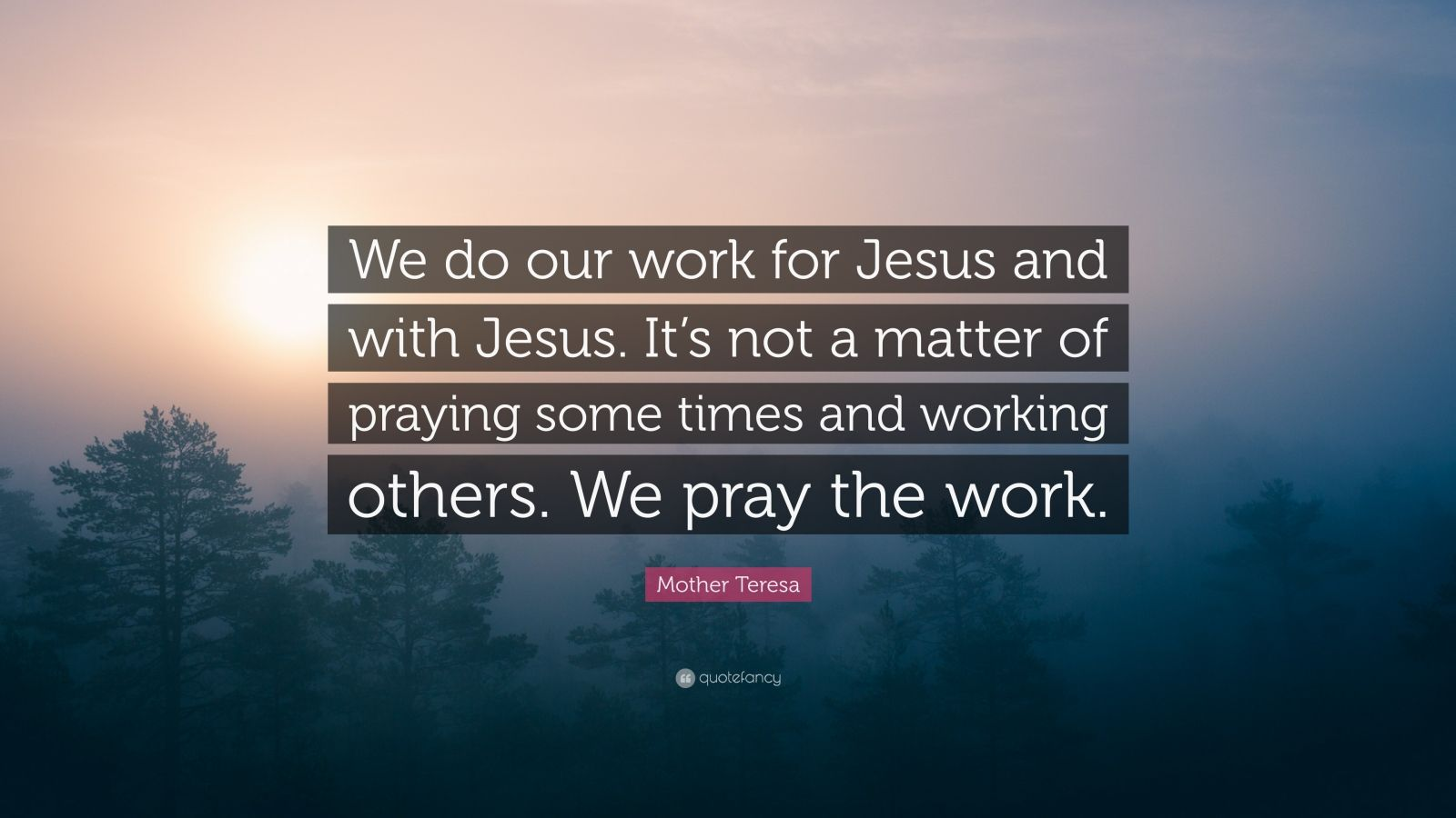 "Mother Teresa Quote: ""We do our work for Jesus and with Jesus. It's not a matter of praying some times and working others. We pray the work."""