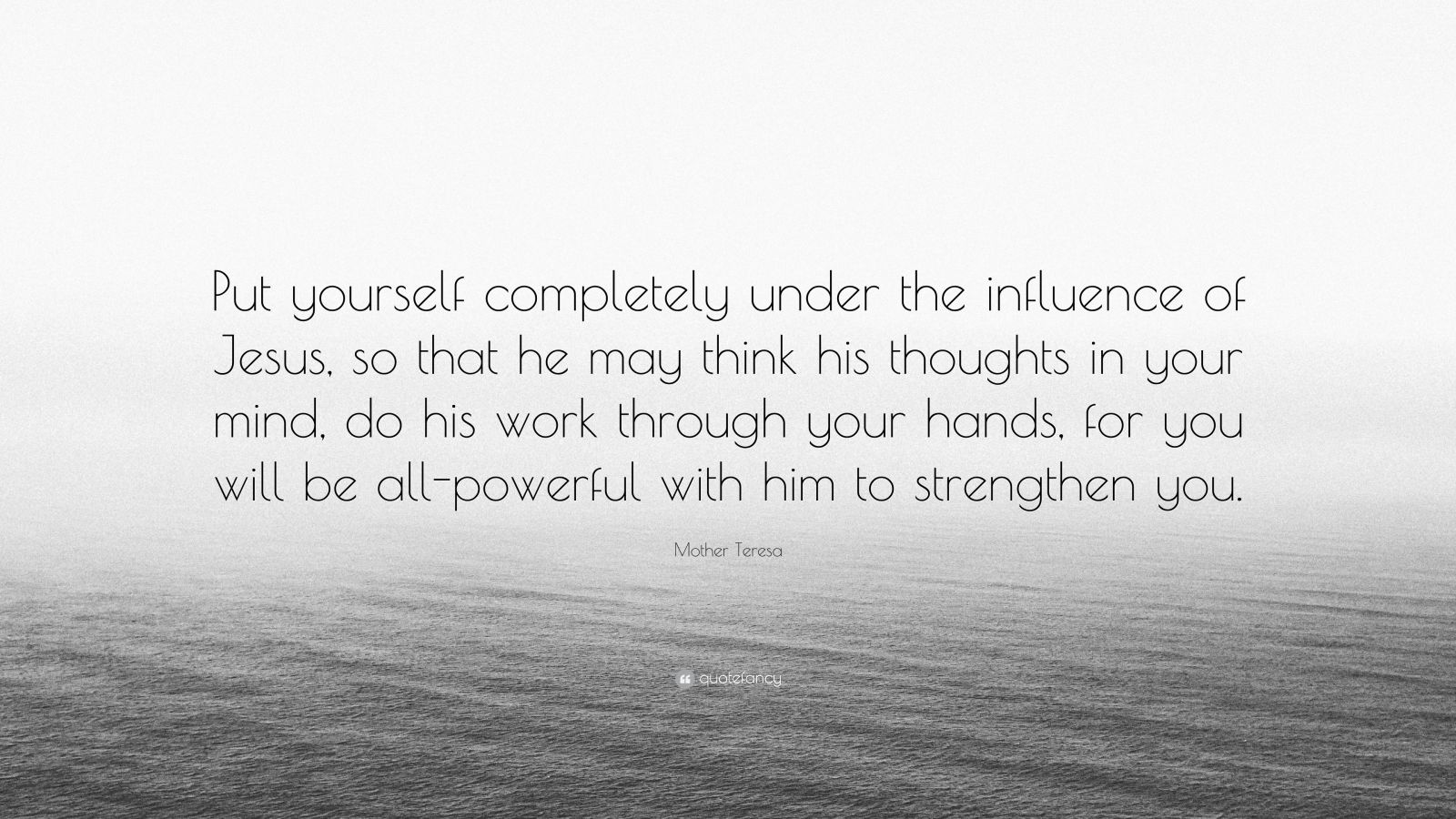 """Mother Teresa Quote: """"Put yourself completely under the influence of Jesus, so that he may think his thoughts in your mind, do his work through your hands, for you will be all-powerful with him to strengthen you."""""""