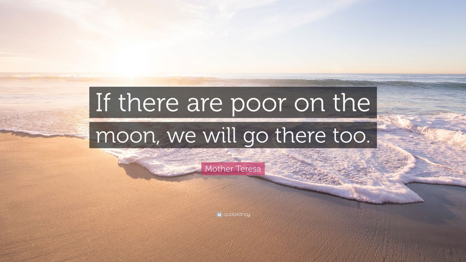 """Mother Teresa Quote: """"If there are poor on the moon, we will go there too."""""""