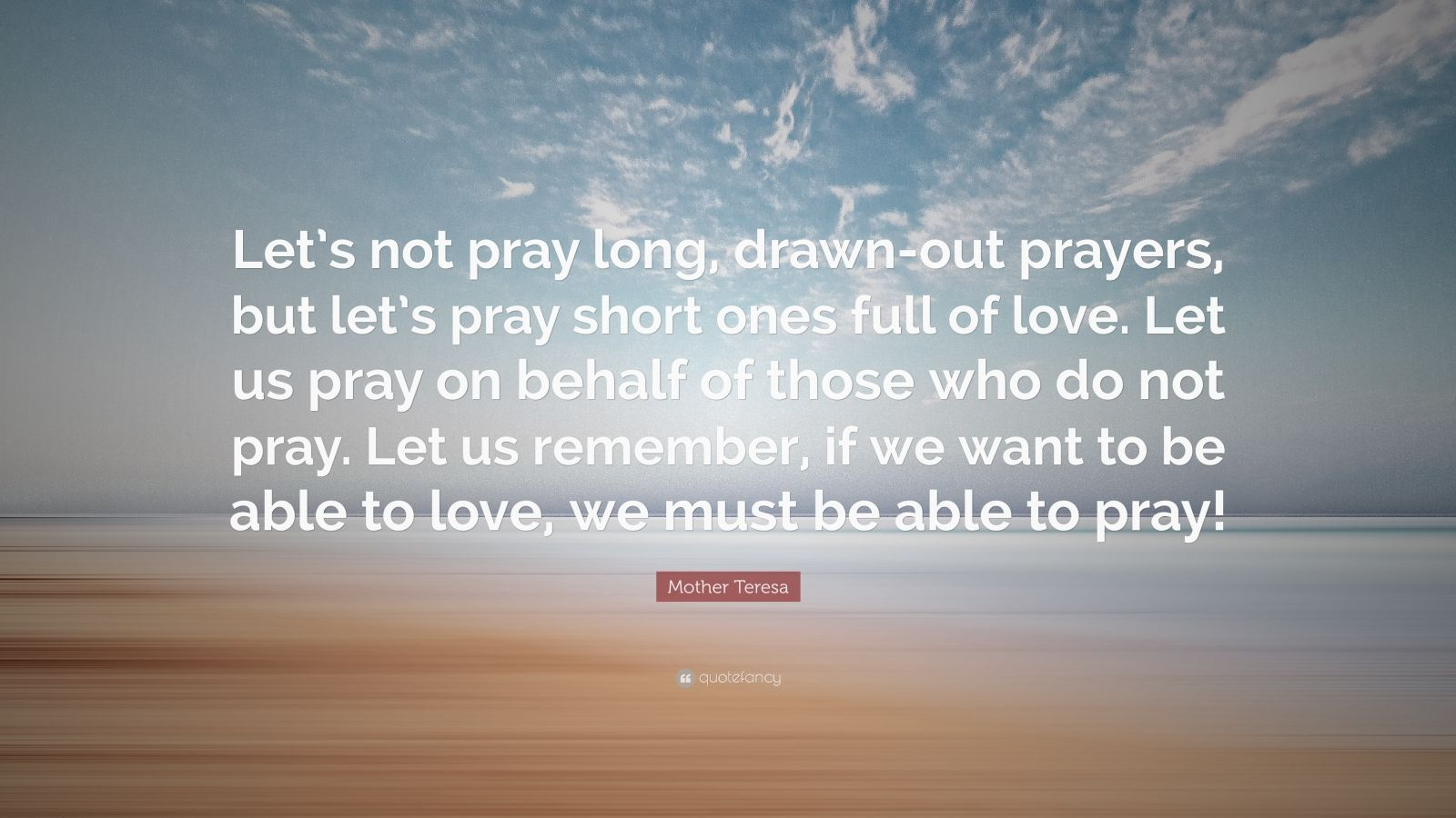 """Mother Teresa Quote: """"Let's not pray long, drawn-out prayers, but let's pray short ones full of love. Let us pray on behalf of those who do not pray. Let us remember, if we want to be able to love, we must be able to pray!"""""""