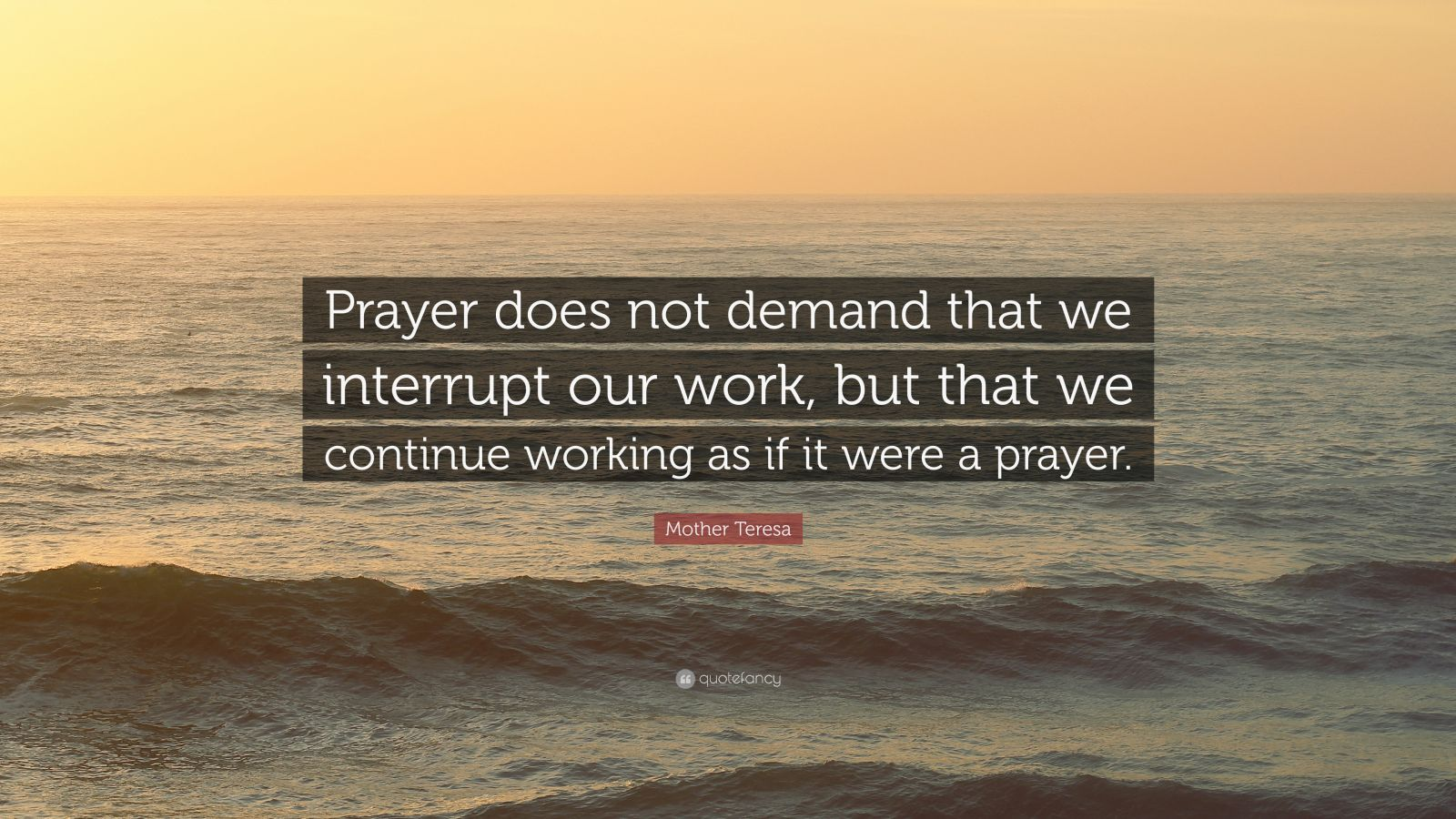 "Mother Teresa Quote: ""Prayer does not demand that we interrupt our work, but that we continue working as if it were a prayer."""
