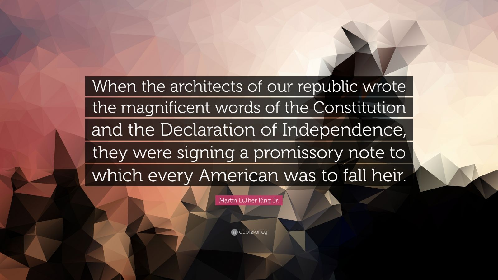"""Martin Luther King Jr. Quote: """"When the architects of our republic wrote the magnificent words of the Constitution and the Declaration of Independence, they were signing a promissory note to which every American was to fall heir."""""""
