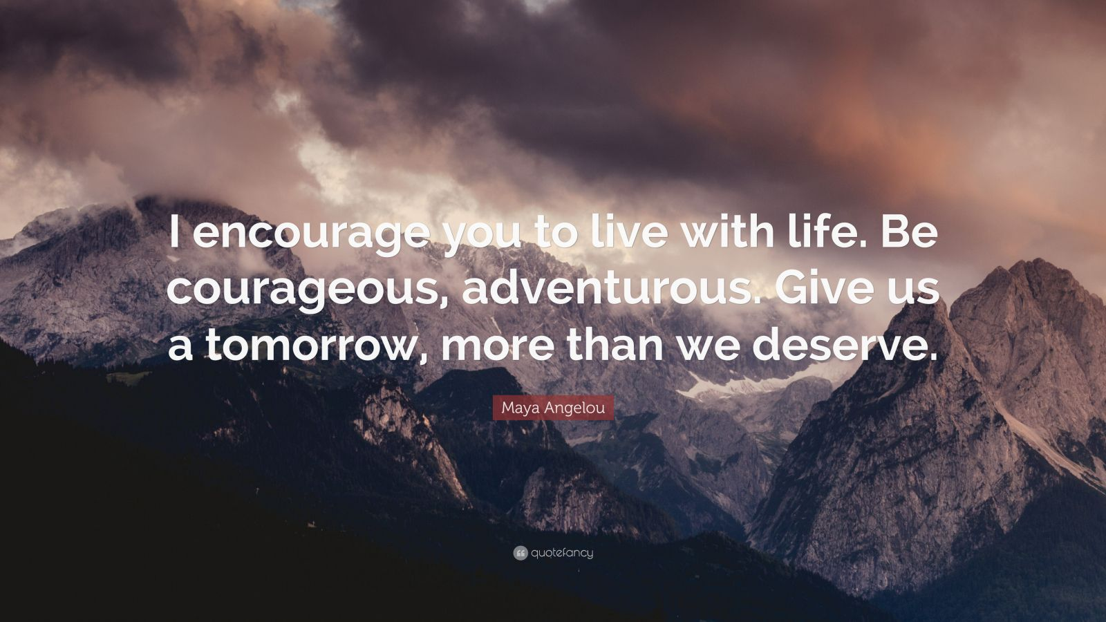 "Maya Angelou Quote: ""I encourage you to live with life. Be courageous, adventurous. Give us a tomorrow, more than we deserve."""