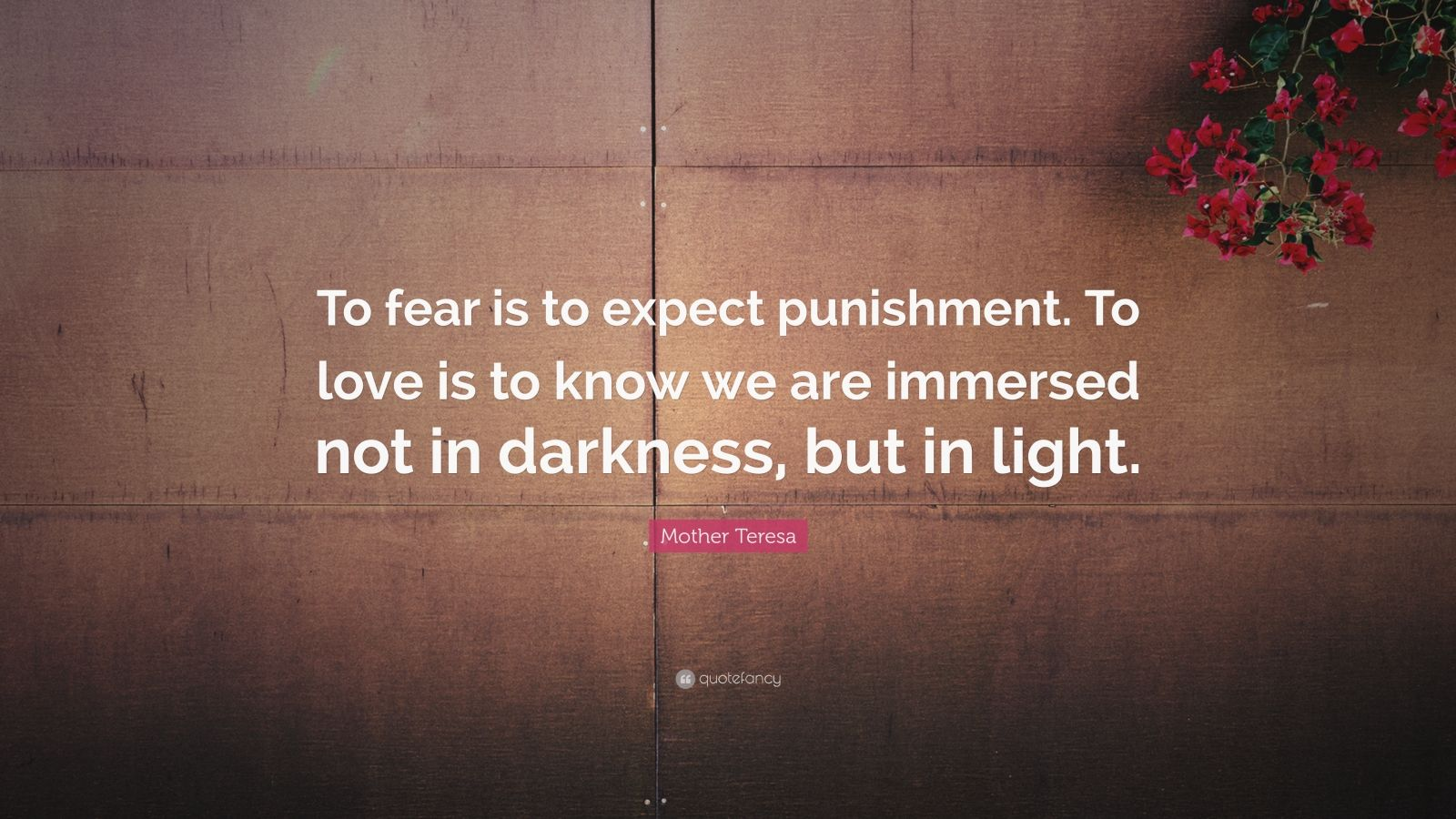 """Mother Teresa Quote: """"To fear is to expect punishment. To love is to know we are immersed not in darkness, but in light."""""""