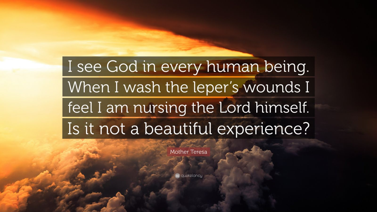 "Mother Teresa Quote: ""I see God in every human being. When I wash the leper's wounds I feel I am nursing the Lord himself. Is it not a beautiful experience?"""
