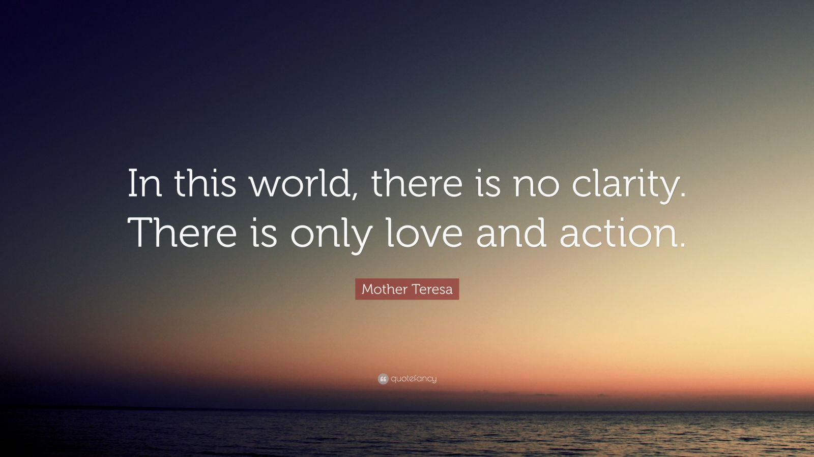 """Mother Teresa Quote: """"In this world, there is no clarity. There is only love and action."""""""