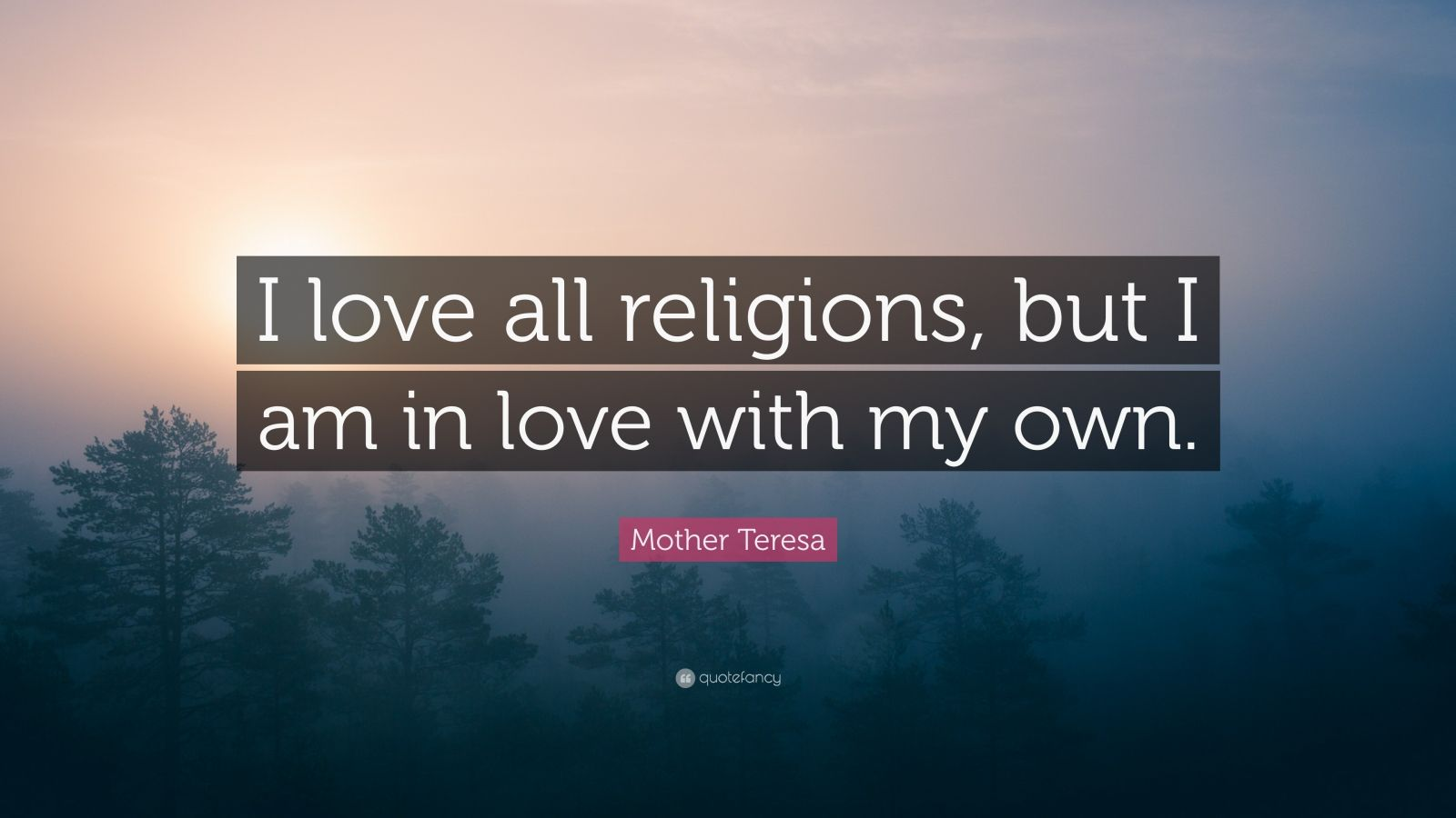 """Mother Teresa Quote: """"I love all religions, but I am in love with my own."""""""