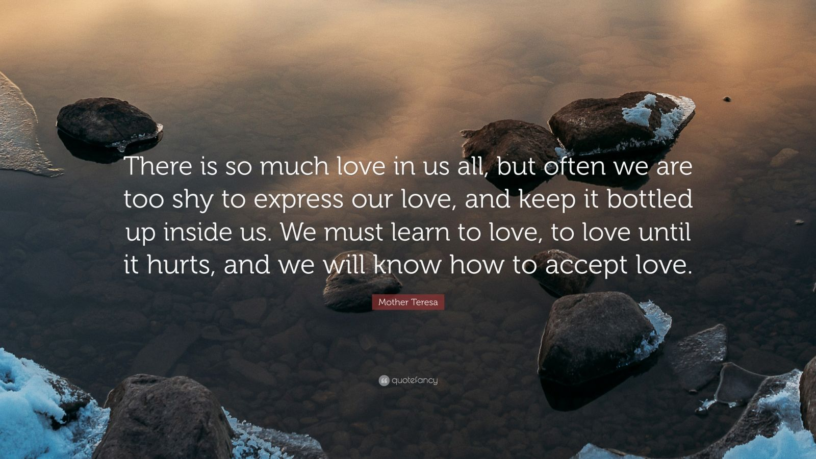 """Mother Teresa Quote: """"There is so much love in us all, but often we are too shy to express our love, and keep it bottled up inside us. We must learn to love, to love until it hurts, and we will know how to accept love."""""""