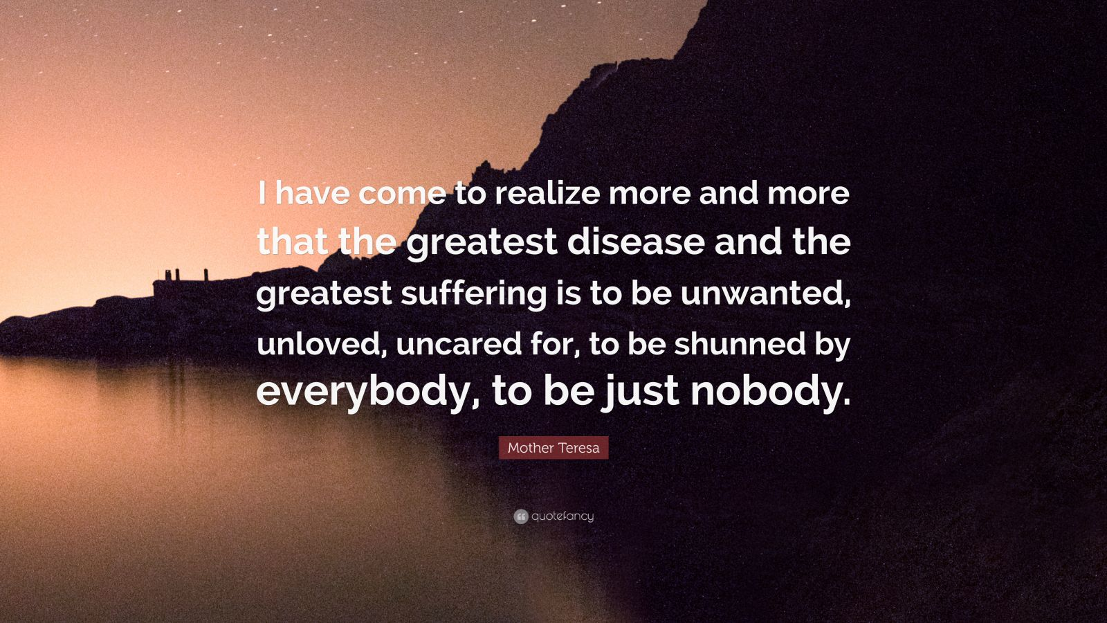 """Mother Teresa Quote: """"I have come to realize more and more that the greatest disease and the greatest suffering is to be unwanted, unloved, uncared for, to be shunned by everybody, to be just nobody."""""""