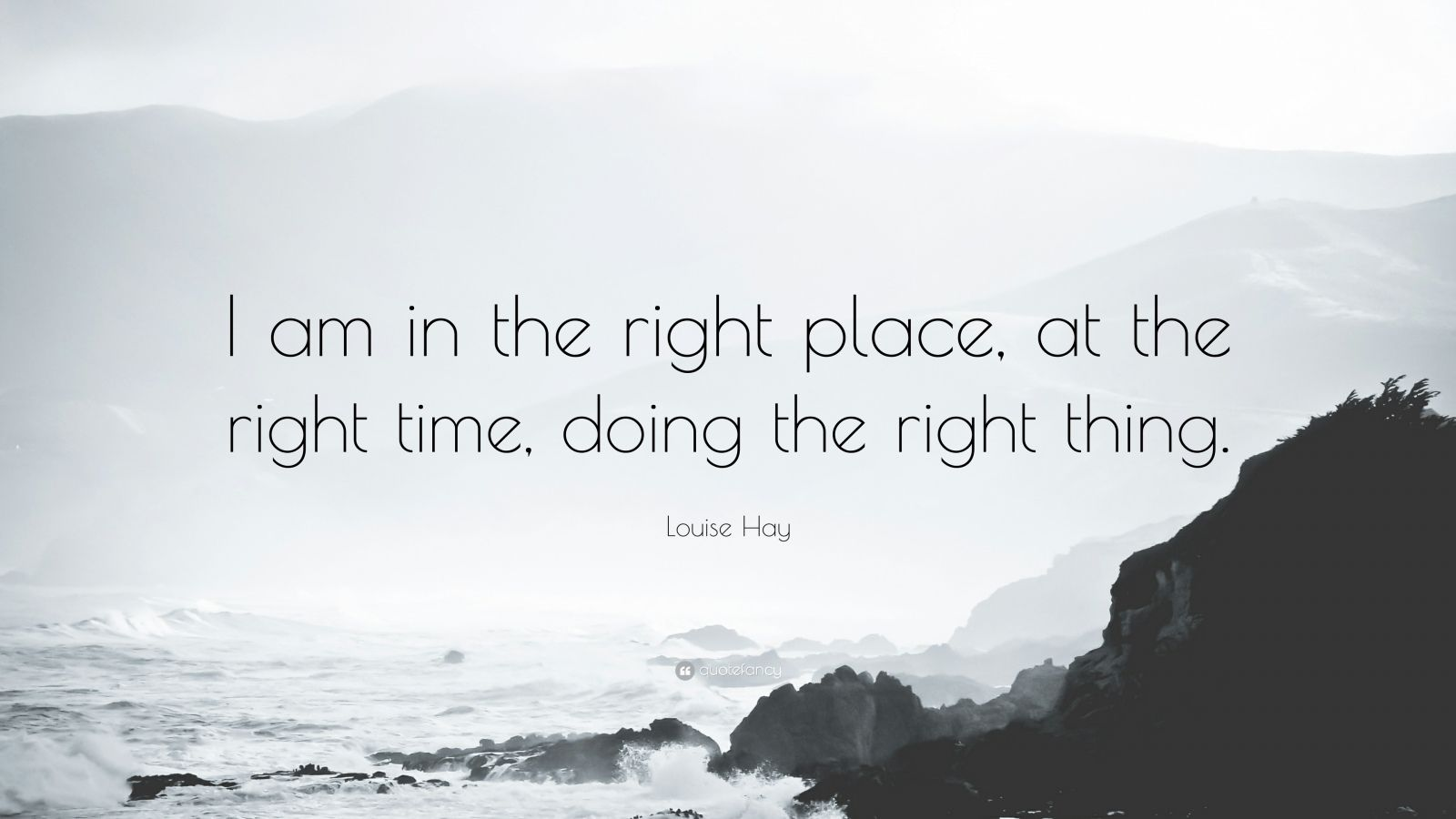 "Louise Hay Quote: ""I am in the right place, at the right time, doing the right thing."""