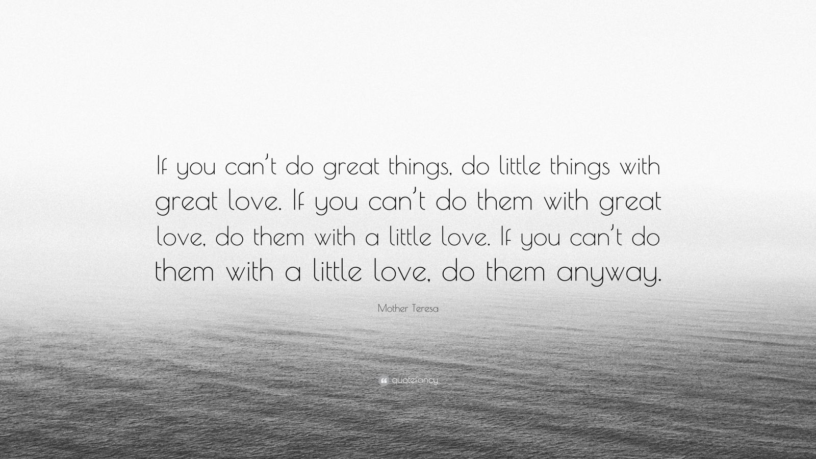 """Mother Teresa Quote: """"If you can't do great things, do little things with great love. If you can't do them with great love, do them with a little love. If you can't do them with a little love, do them anyway."""""""