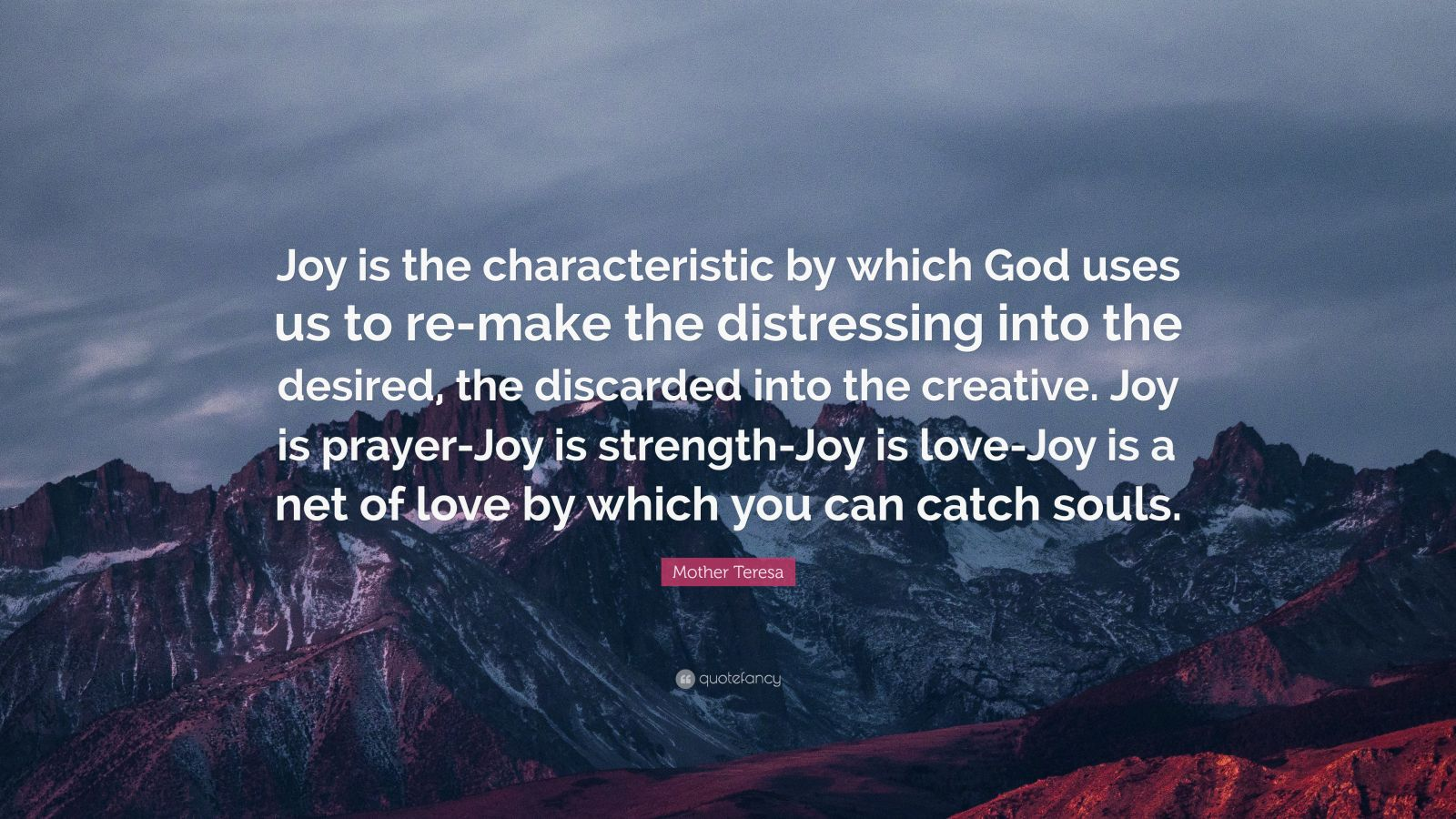 """Mother Teresa Quote: """"Joy is the characteristic by which God uses us to re-make the distressing into the desired, the discarded into the creative. Joy is prayer-Joy is strength-Joy is love-Joy is a net of love by which you can catch souls."""""""