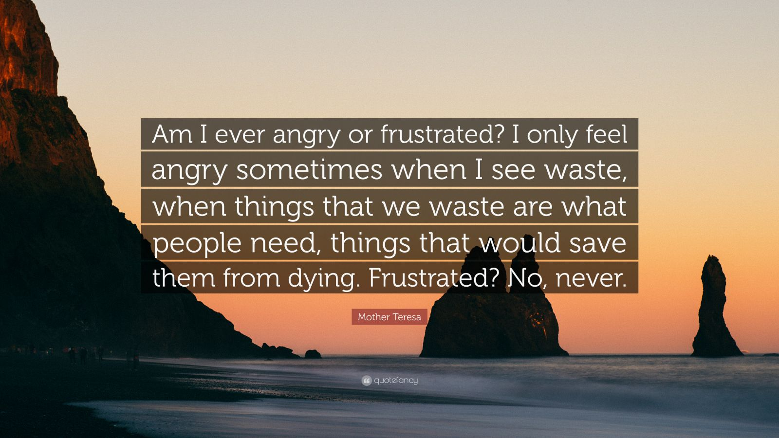 "Mother Teresa Quote: ""Am I ever angry or frustrated? I only feel angry sometimes when I see waste, when things that we waste are what people need, things that would save them from dying. Frustrated? No, never."""