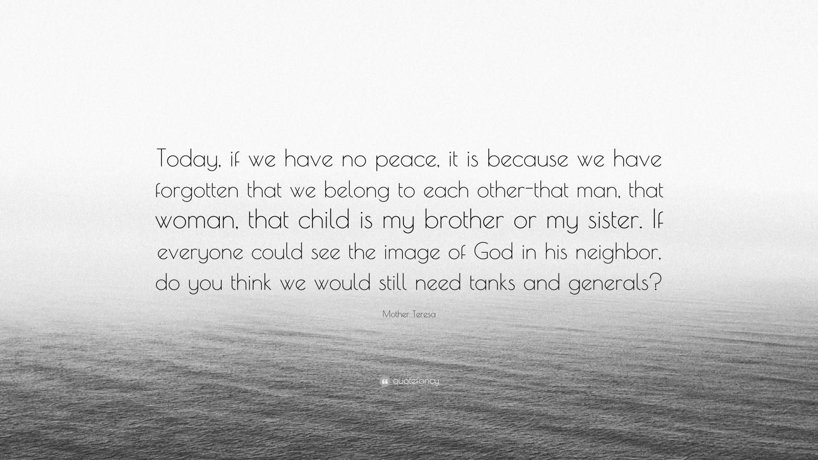 """Mother Teresa Quote: """"Today, if we have no peace, it is because we have forgotten that we belong to each other-that man, that woman, that child is my brother or my sister. If everyone could see the image of God in his neighbor, do you think we would still need tanks and generals?"""""""
