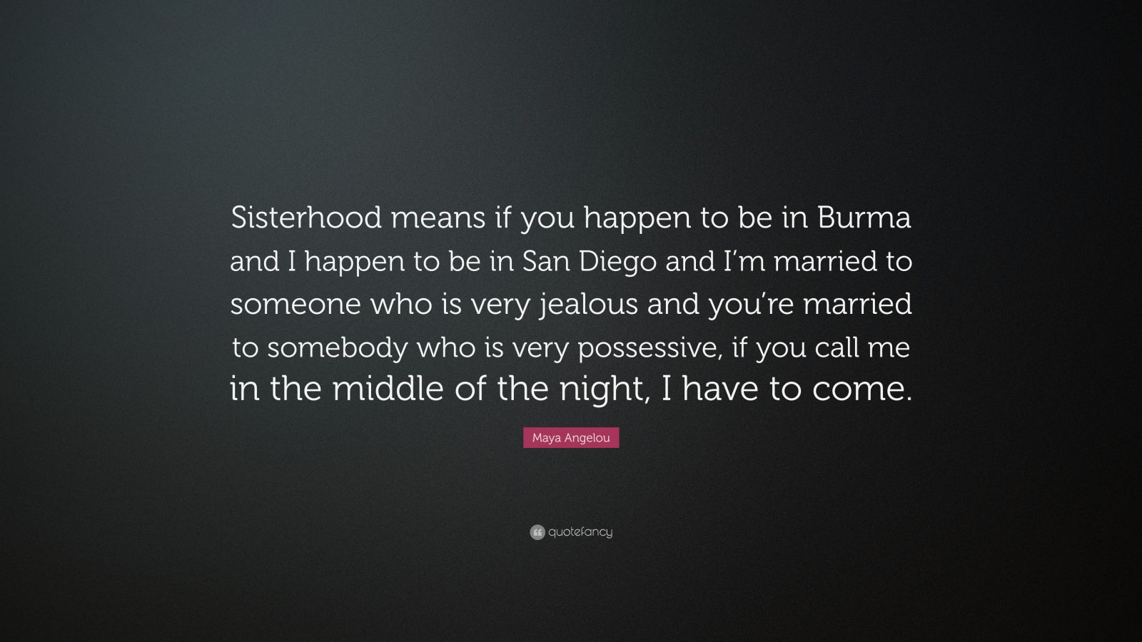 """Maya Angelou Quote: """"Sisterhood means if you happen to be in Burma and I happen to be in San Diego and I'm married to someone who is very jealous and you're married to somebody who is very possessive, if you call me in the middle of the night, I have to come."""""""
