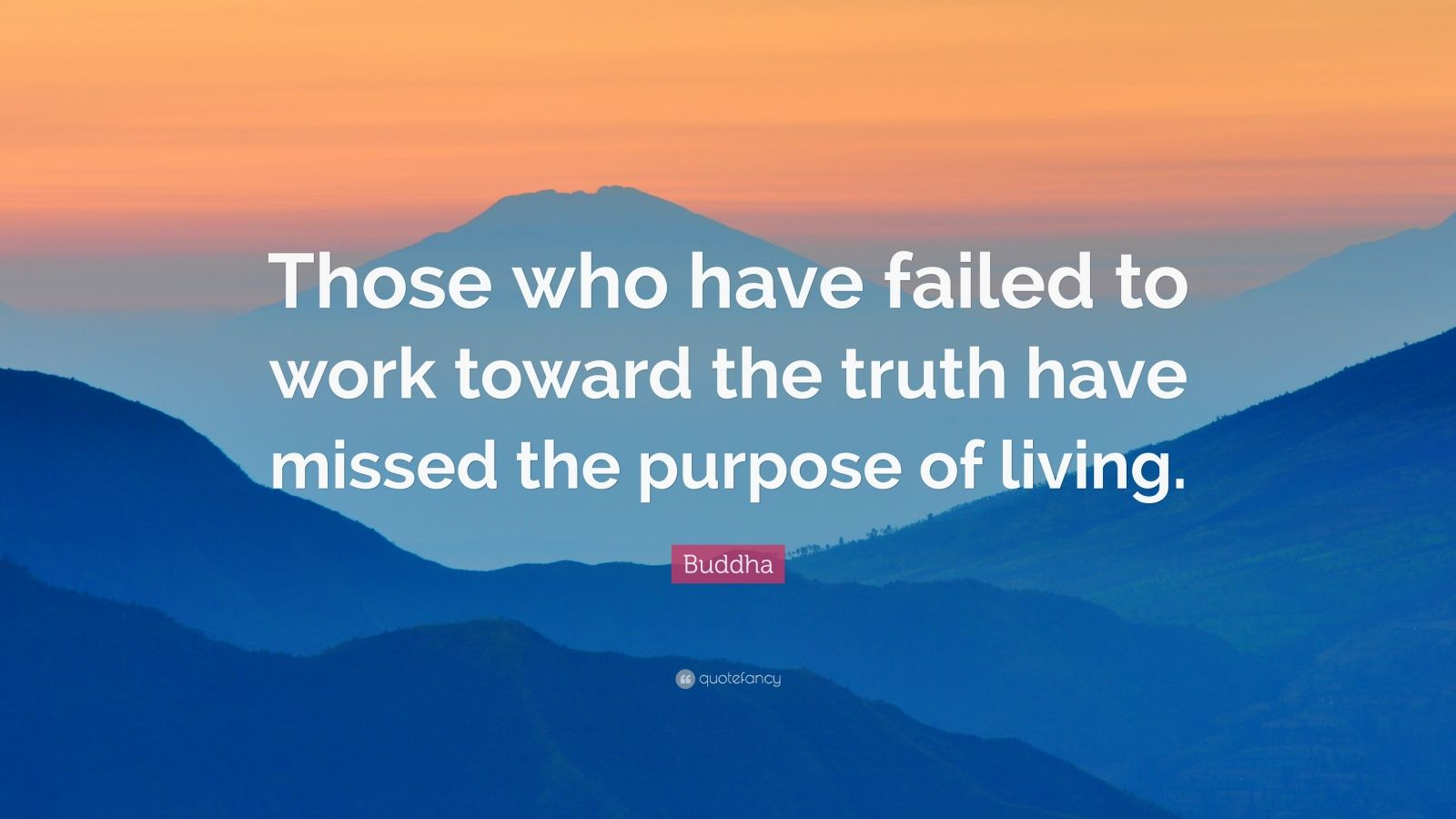 """Buddha Quote: """"Those who have failed to work toward the truth have missed the purpose of living."""""""