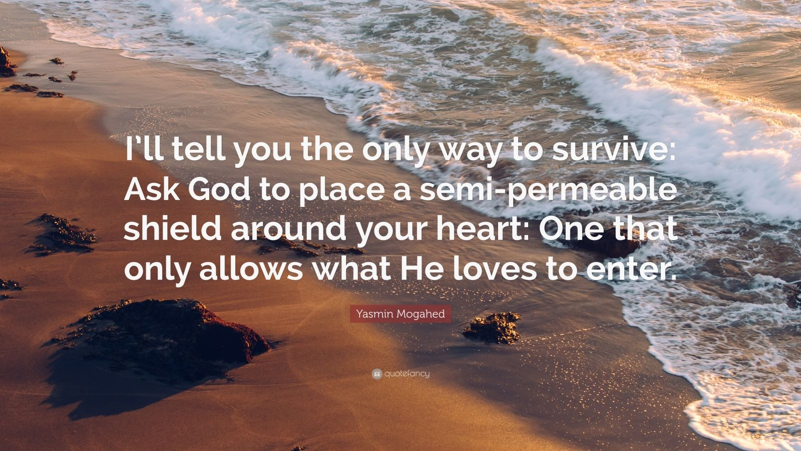 """Yasmin Mogahed Quote: """"I'll tell you the only way to survive: Ask God to place a semi-permeable shield around your heart: One that only allows what He loves to enter."""""""