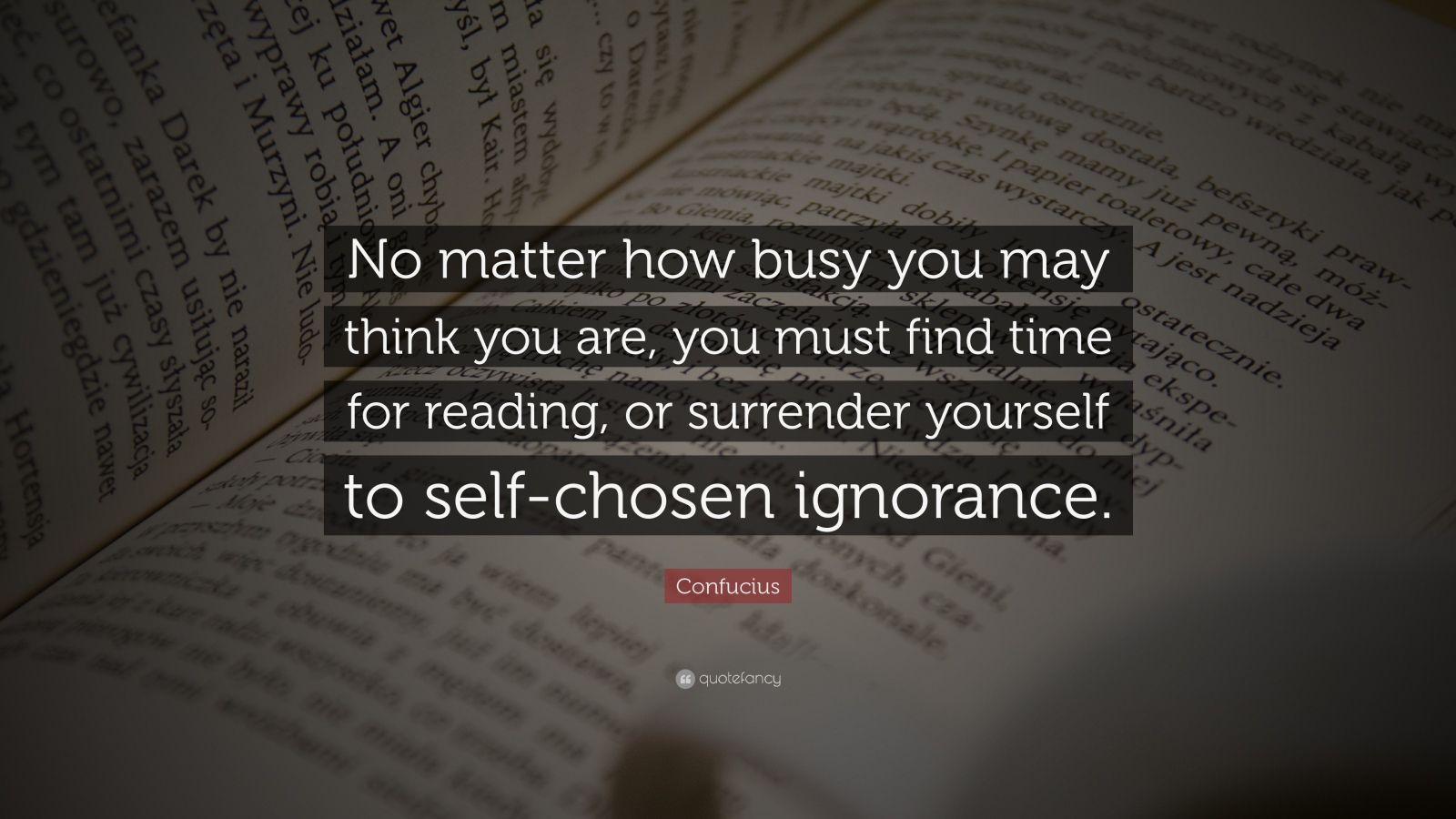 "Confucius Quote: ""No matter how busy you may think you are, you must find time for reading, or surrender yourself to self-chosen ignorance."""
