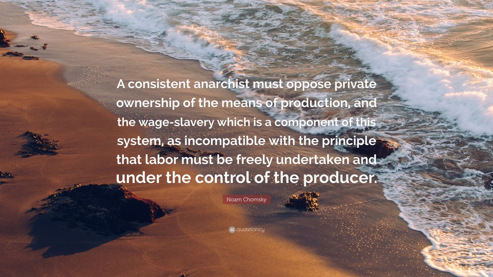 "Noam Chomsky Quote: ""A consistent anarchist must oppose private ownership of the means of production, and the wage-slavery which is a component of this system, as incompatible with the principle that labor must be freely undertaken and under the control of the producer."""