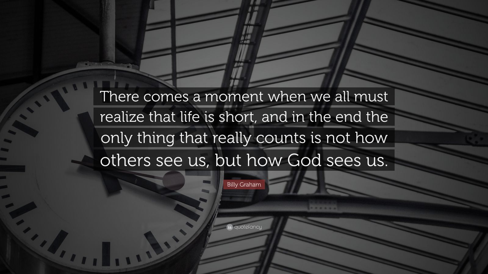 """Billy Graham Quote: """"There comes a moment when we all must realize that life is short, and in the end the only thing that really counts is not how others see us, but how God sees us."""""""
