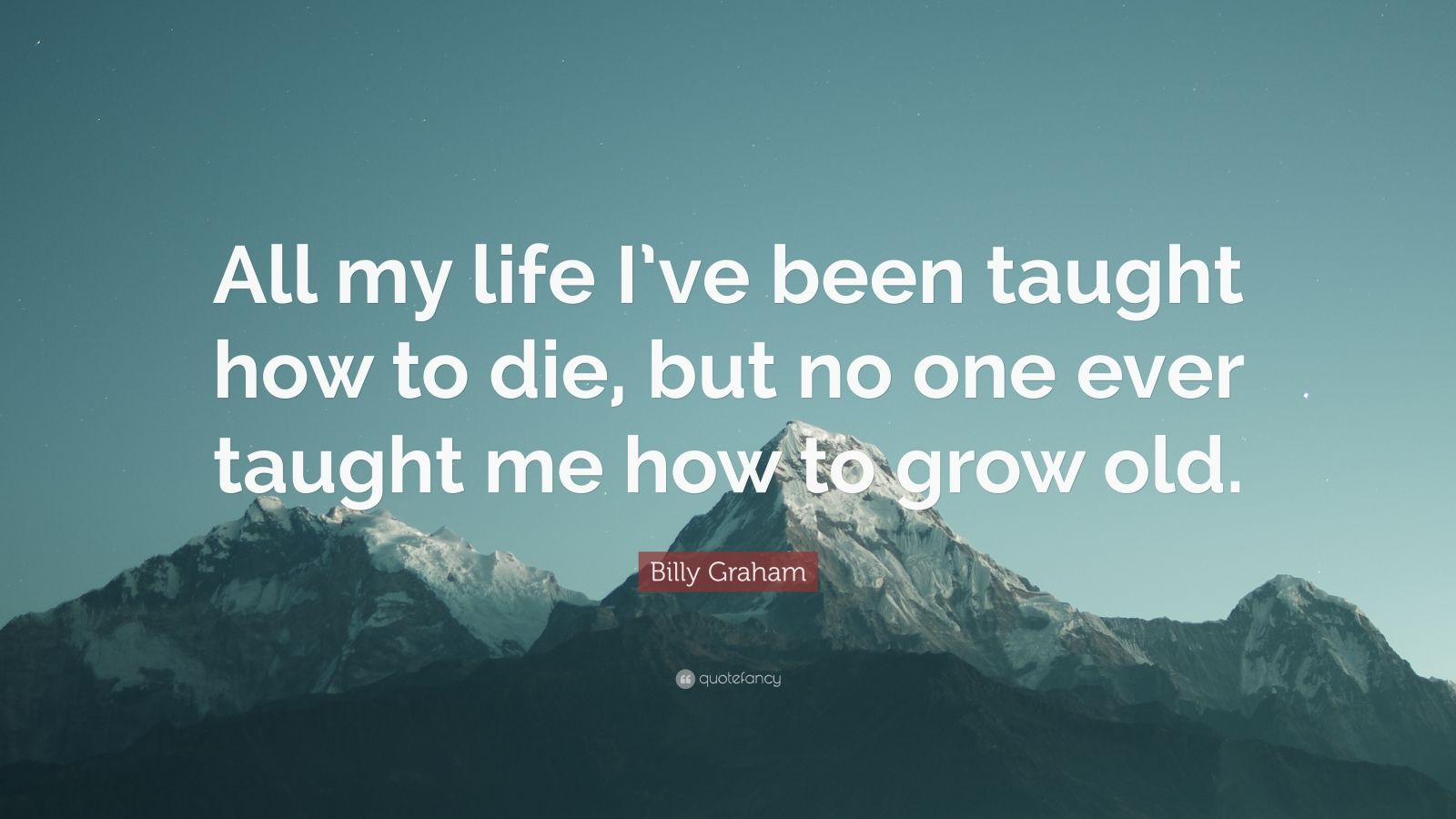 """Billy Graham Quote: """"All my life I've been taught how to die, but no one ever taught me how to grow old."""""""