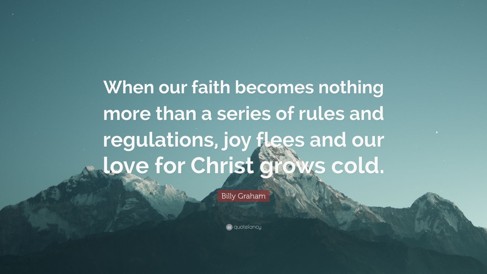 """Billy Graham Quote: """"When our faith becomes nothing more than a series of rules and regulations, joy flees and our love for Christ grows cold."""""""