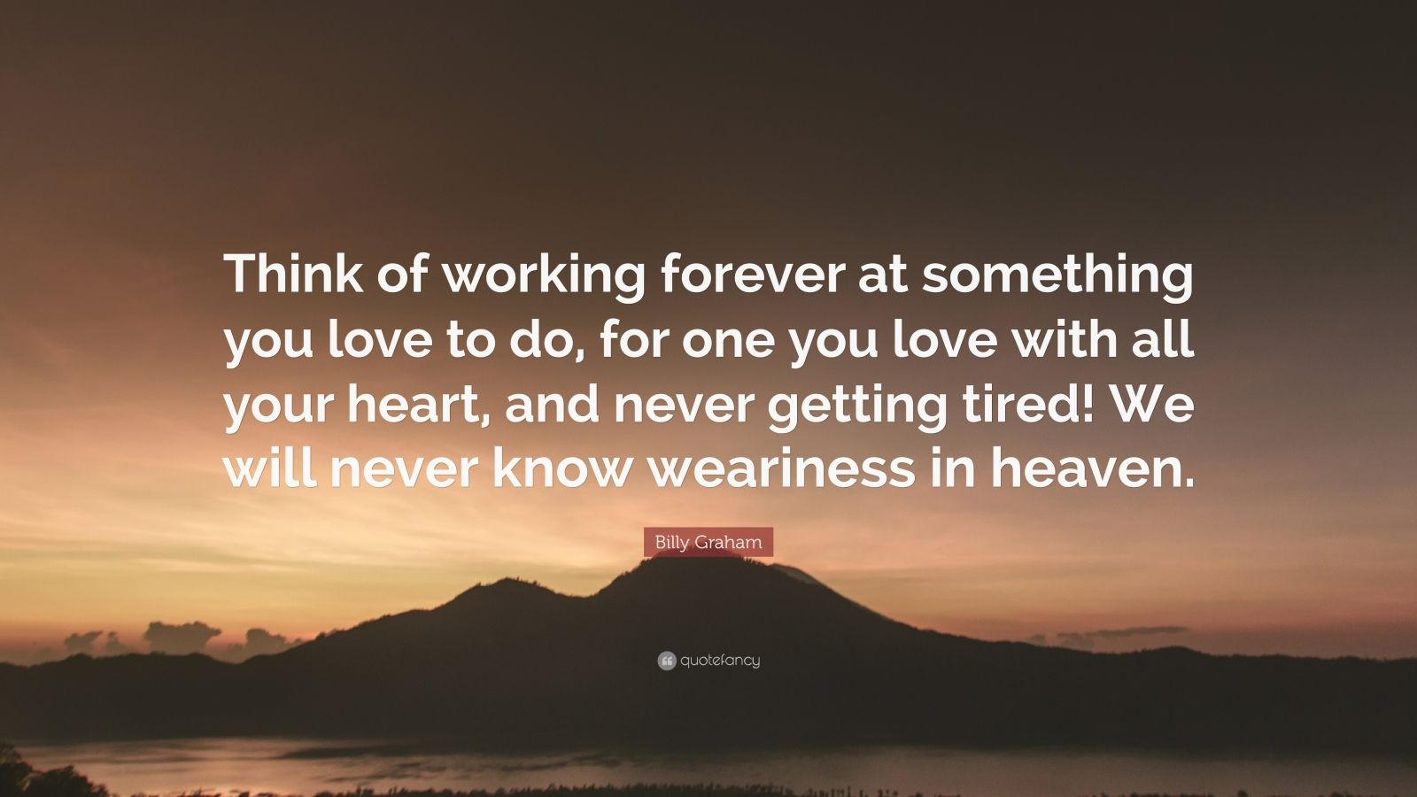 """Billy Graham Quote: """"Think of working forever at something you love to do, for one you love with all your heart, and never getting tired! We will never know weariness in heaven."""""""