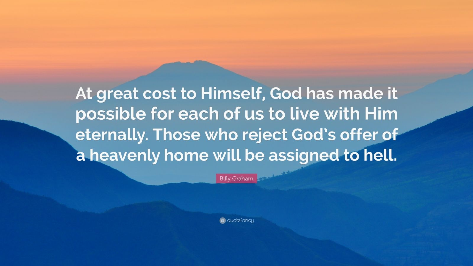 "Billy Graham Quote: ""At great cost to Himself, God has made it possible for each of us to live with Him eternally. Those who reject God's offer of a heavenly home will be assigned to hell."""