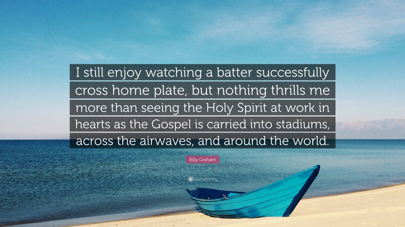 """Billy Graham Quote: """"I still enjoy watching a batter successfully cross home plate, but nothing thrills me more than seeing the Holy Spirit at work in hearts as the Gospel is carried into stadiums, across the airwaves, and around the world."""""""