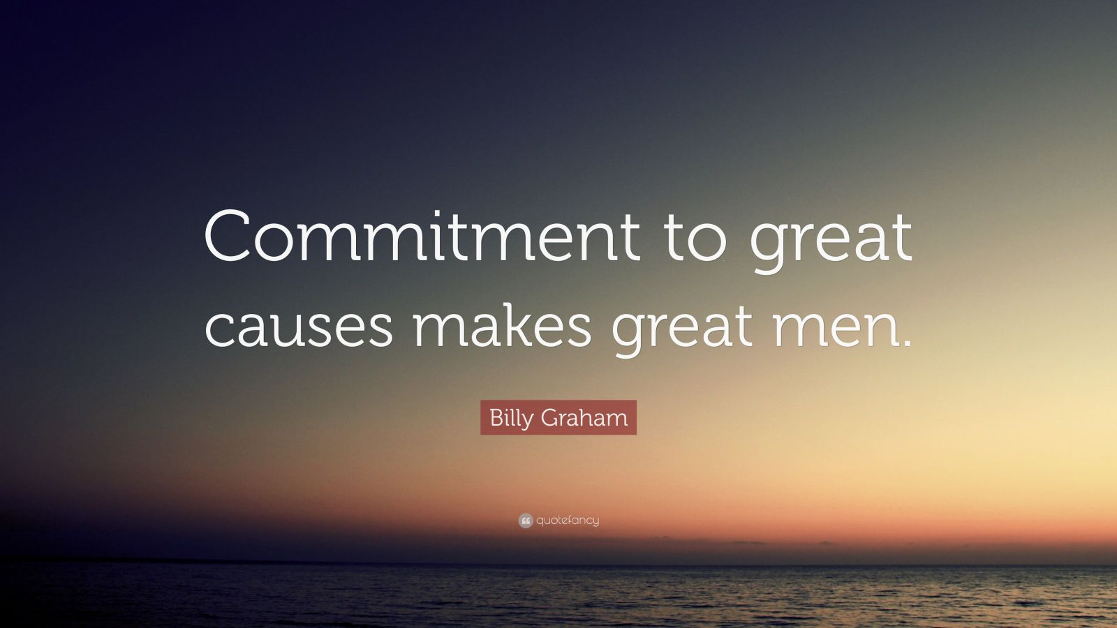 "Billy Graham Quote: ""Commitment to great causes makes great men."""