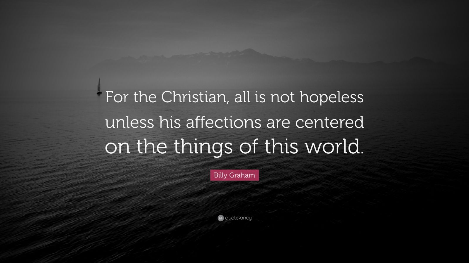 """Billy Graham Quote: """"For the Christian, all is not hopeless unless his affections are centered on the things of this world."""""""
