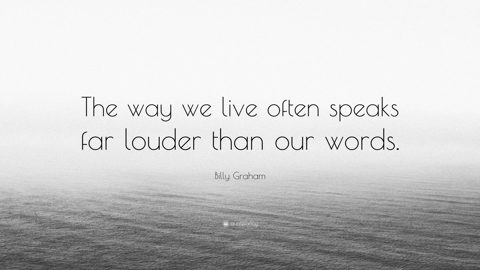"""Billy Graham Quote: """"The way we live often speaks far louder than our words."""""""