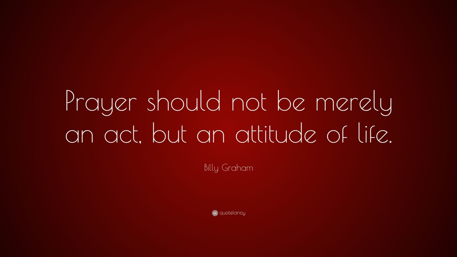 "Billy Graham Quote: ""Prayer should not be merely an act, but an attitude of life."""