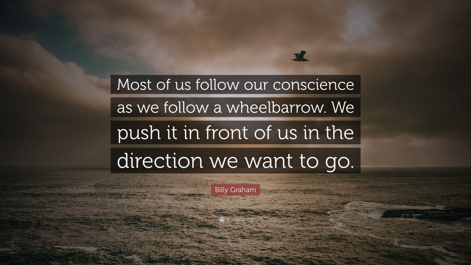 """Billy Graham Quote: """"Most of us follow our conscience as we follow a wheelbarrow. We push it in front of us in the direction we want to go."""""""
