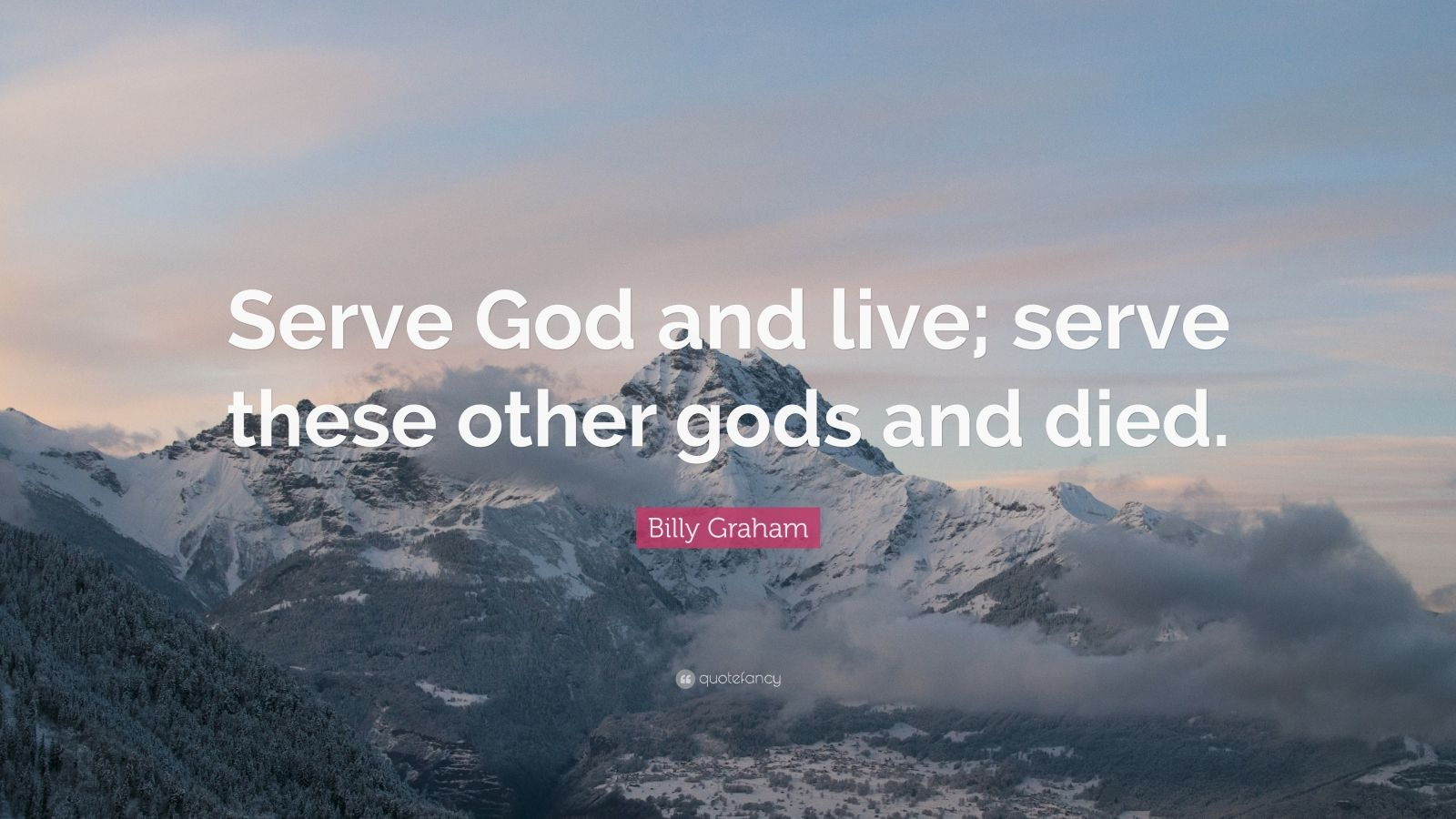 "Billy Graham Quote: ""Serve God and live; serve these other gods and died."""