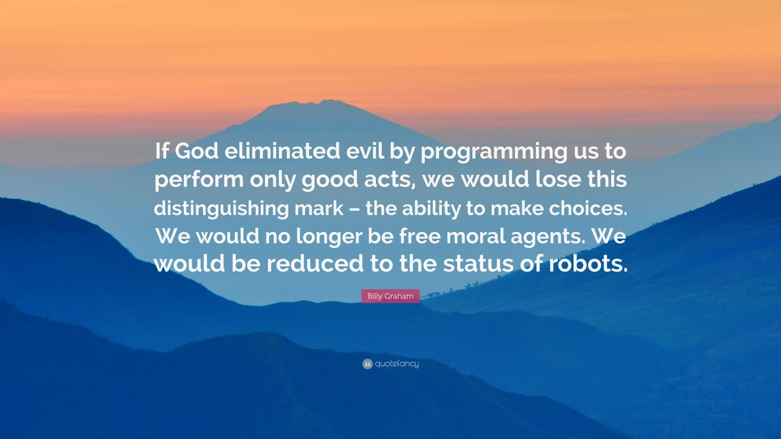 """Billy Graham Quote: """"If God eliminated evil by programming us to perform only good acts, we would lose this distinguishing mark – the ability to make choices. We would no longer be free moral agents. We would be reduced to the status of robots."""""""