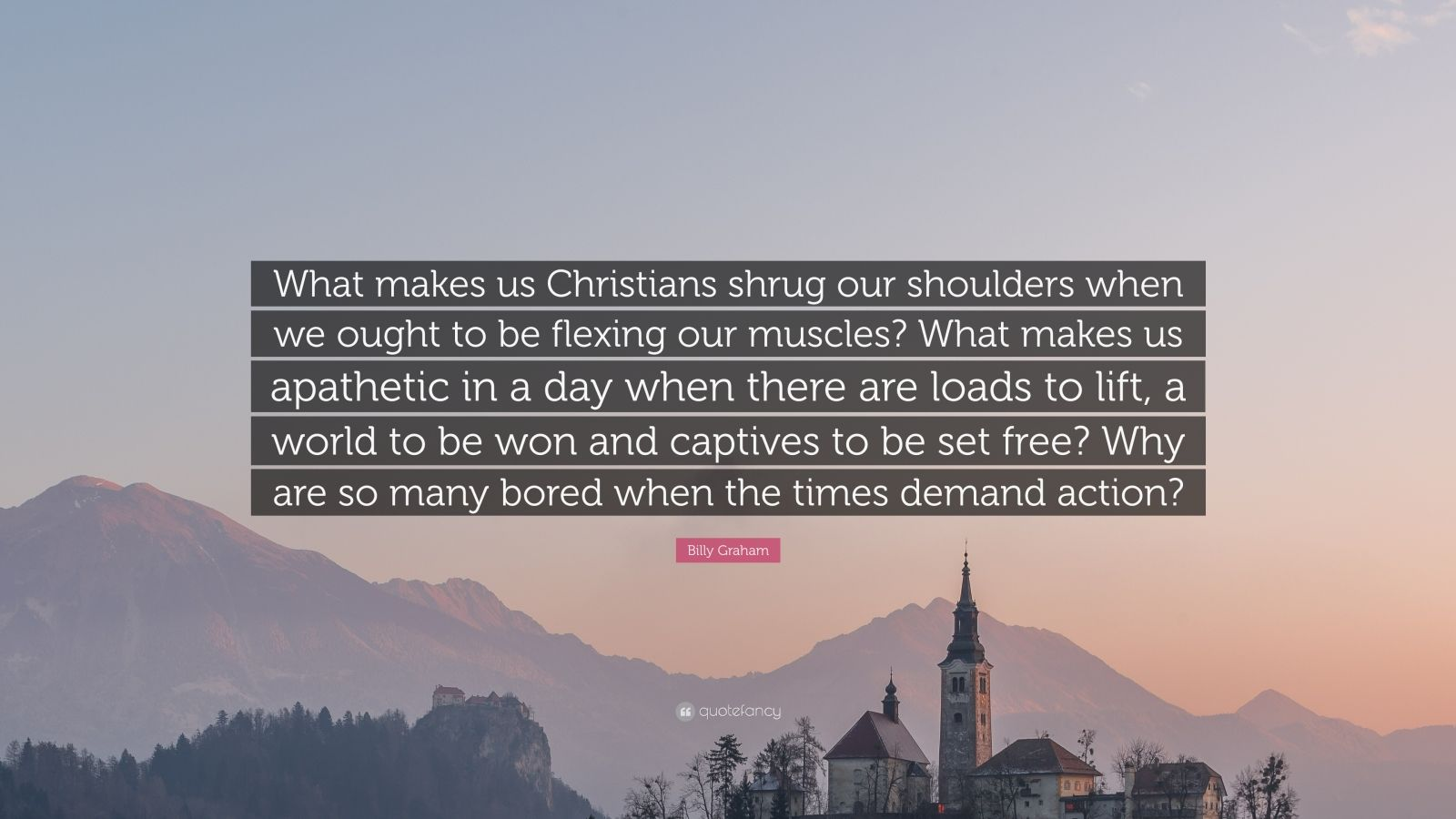 "Billy Graham Quote: ""What makes us Christians shrug our shoulders when we ought to be flexing our muscles? What makes us apathetic in a day when there are loads to lift, a world to be won and captives to be set free? Why are so many bored when the times demand action?"""