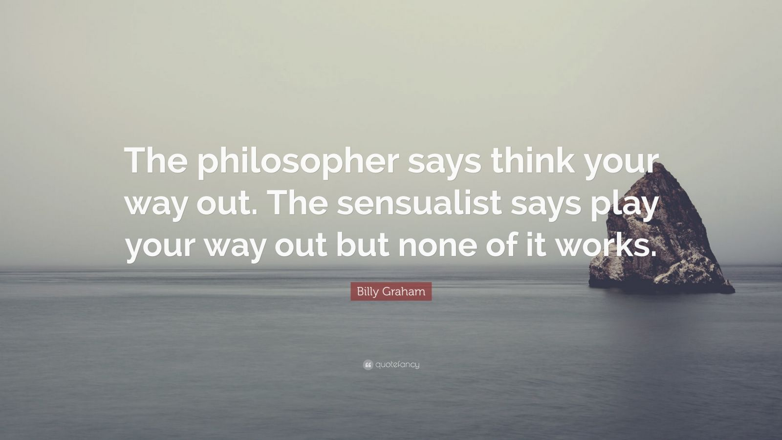 """Billy Graham Quote: """"The philosopher says think your way out. The sensualist says play your way out but none of it works."""""""
